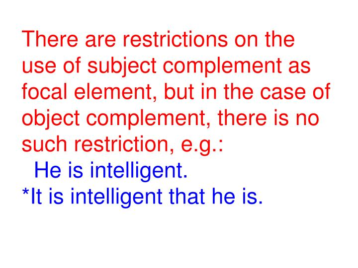 There are restrictions on the use of subject complement as focal element, but in the case of object complement, there is no such restriction, e.g.: