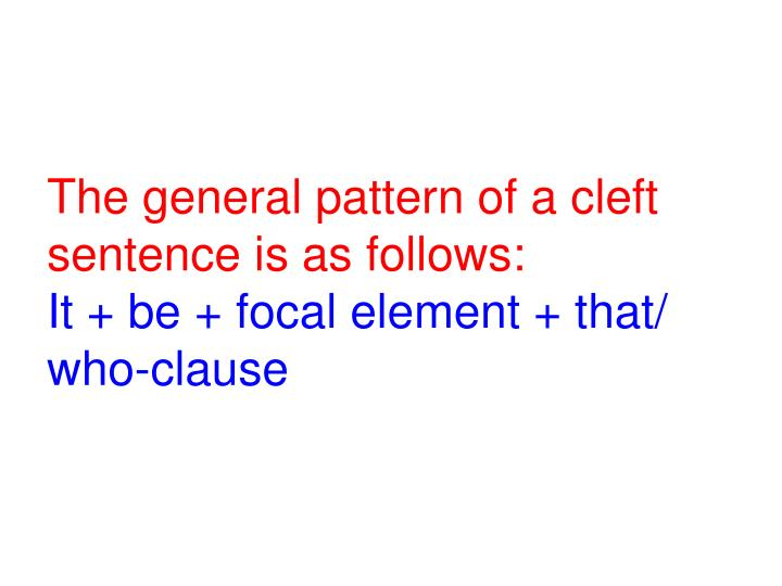The general pattern of a cleft sentence is as follows: