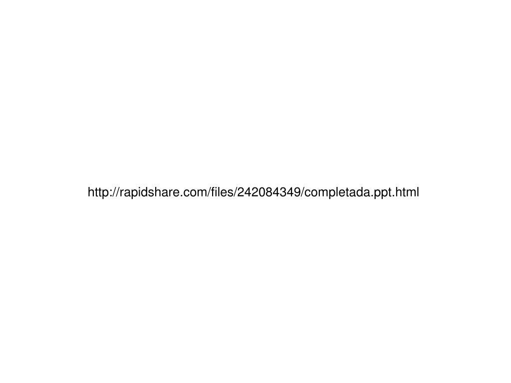 http://rapidshare.com/files/242084349/completada.ppt.html