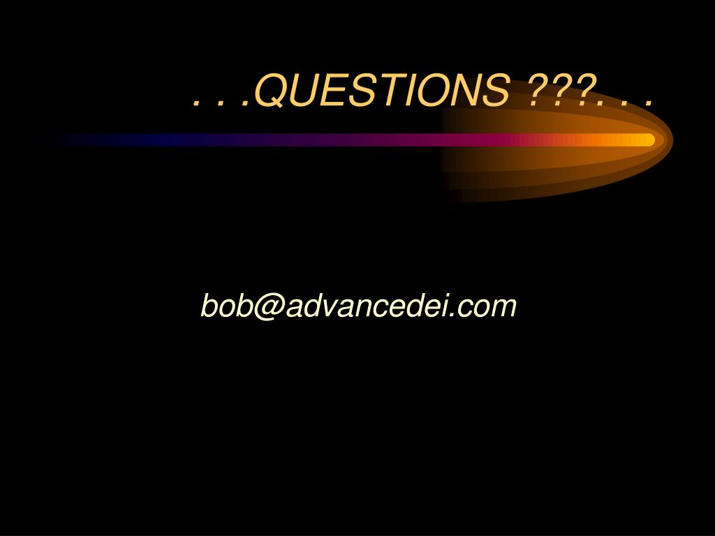 . . .QUESTIONS ???. . .