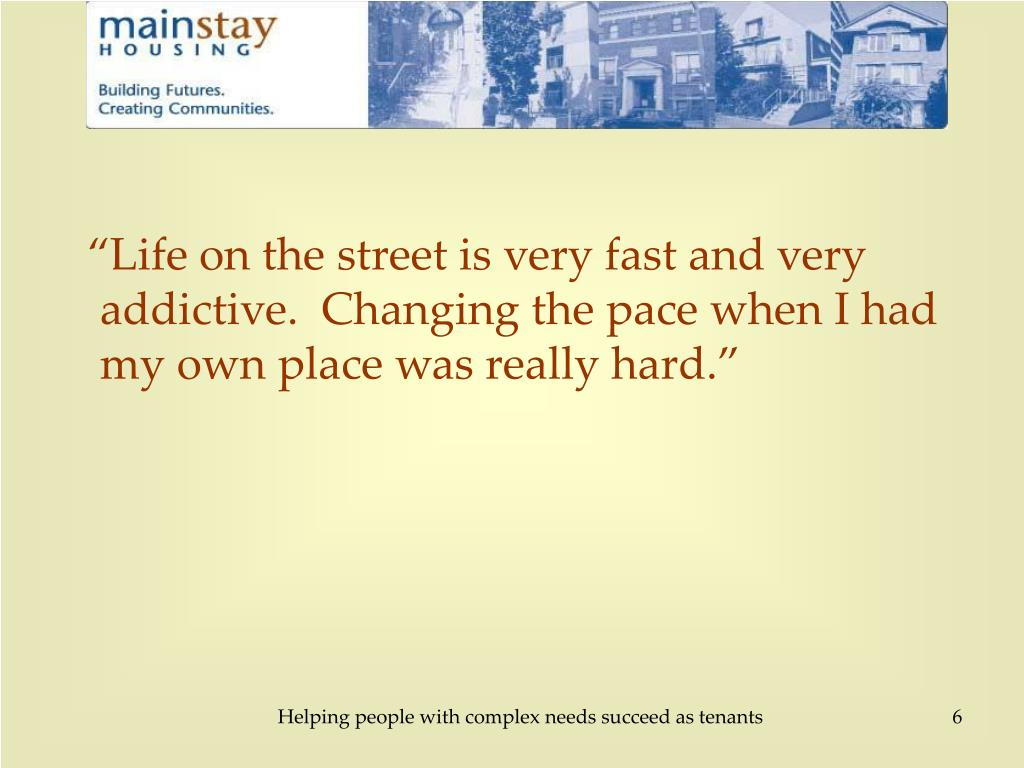 """Life on the street is very fast and very addictive.  Changing the pace when I had my own place was really hard."""