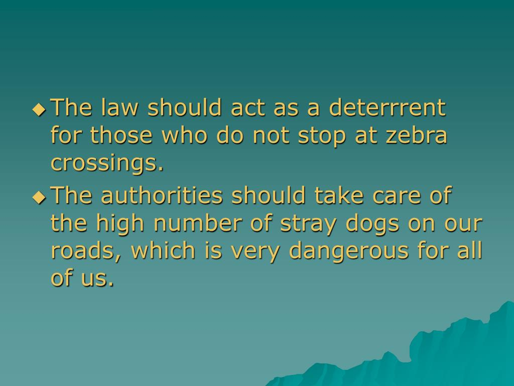 The law should act as a deterrrent for those who do not stop at zebra crossings.