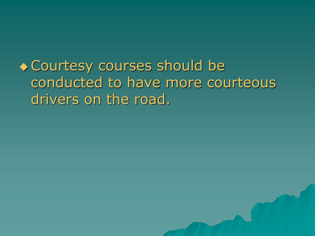 Courtesy courses should be conducted to have more courteous drivers on the road.