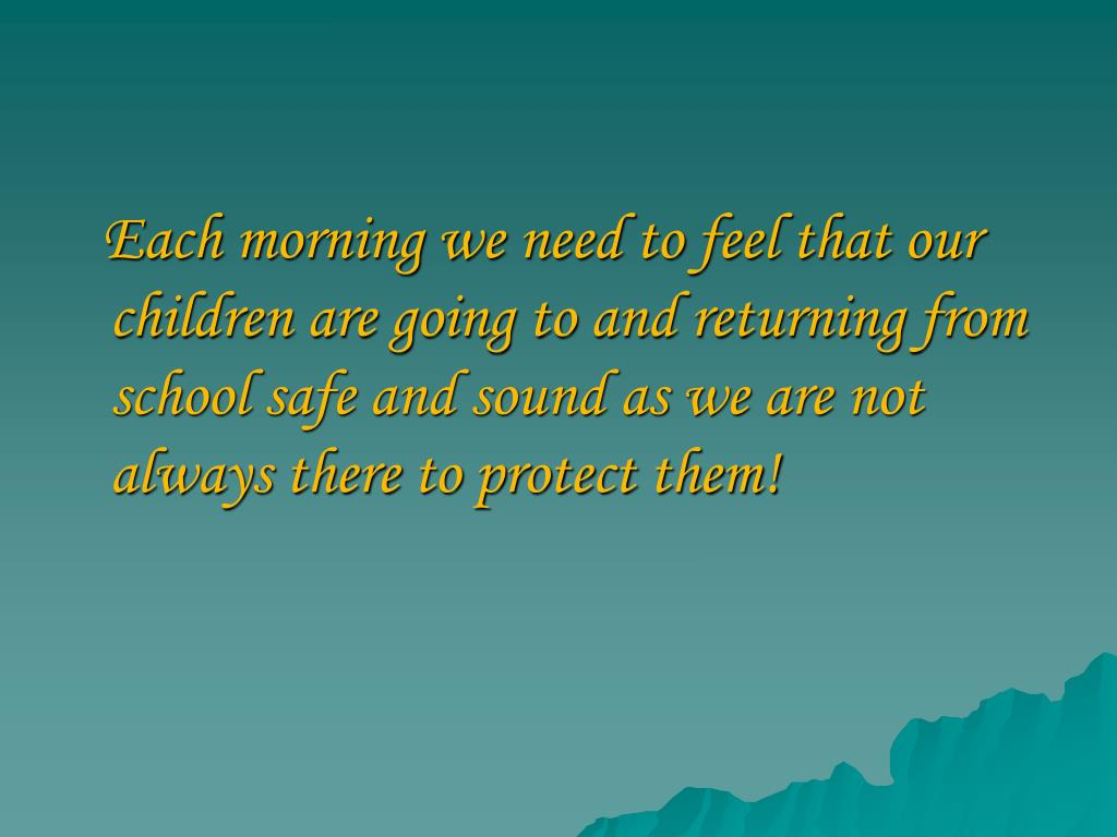 Each morning we need to feel that our children are going to and returning from school safe and sound as we are not always there to protect them!