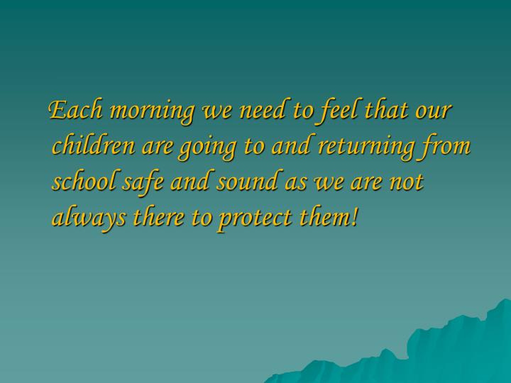 Each morning we need to feel that our children are going to and returning from school safe and sound...