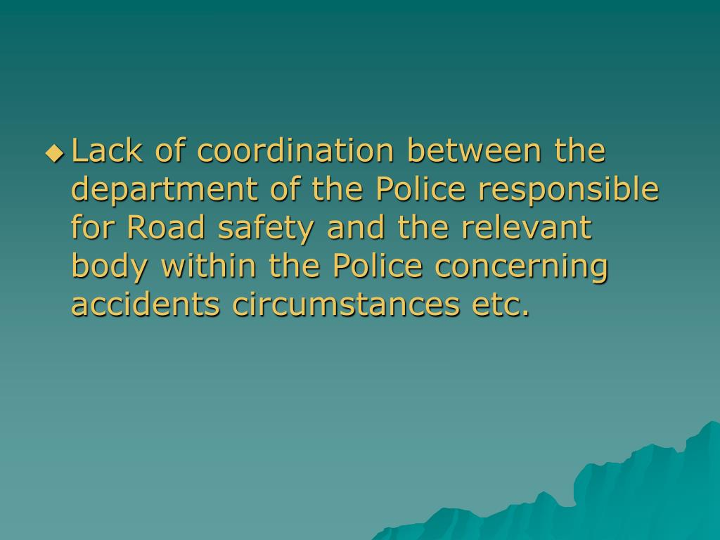 Lack of coordination between the department of the Police responsible for Road safety and the relevant body within the Police concerning accidents circumstances etc.