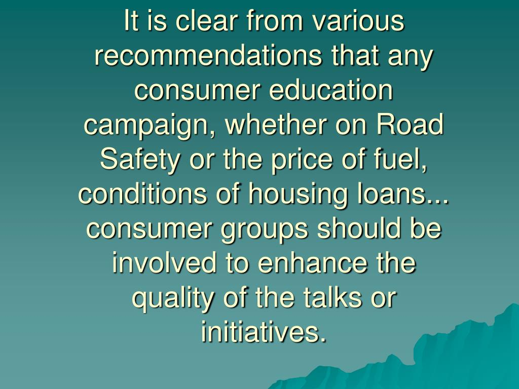 It is clear from various recommendations thatany consumer education campaign, whether on Road Safety or the price of fuel, conditions of housing loans... consumer groups should be involved to enhance the quality ofthe talks or initiatives.