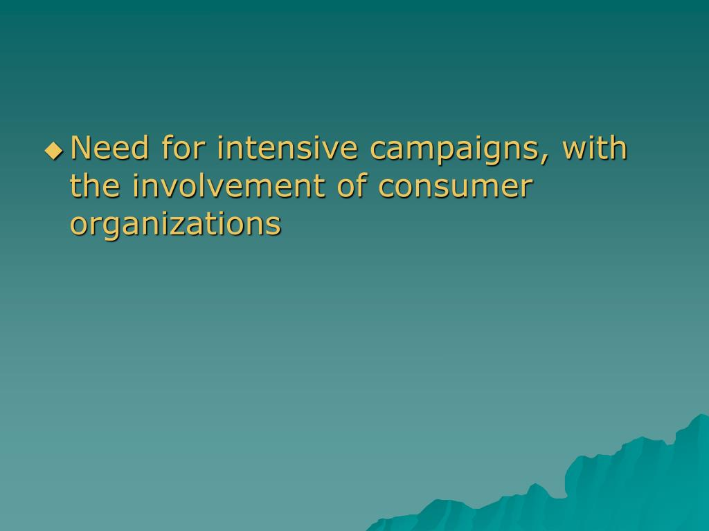 Need for intensive campaigns, with the involvement of consumer organizations