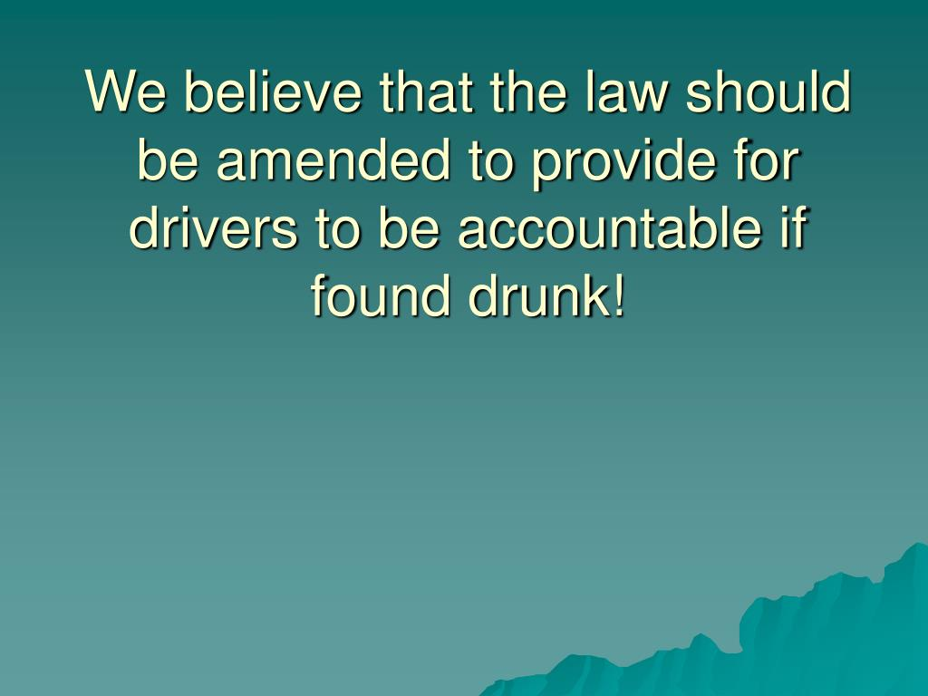 We believe that the law should be amended to provide for drivers to be accountable if found drunk!