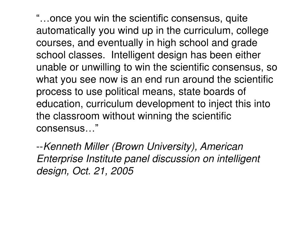 """…once you win the scientific consensus, quite automatically you wind up in the curriculum, college courses, and eventually in high school and grade school classes.  Intelligent design has been either unable or unwilling to win the scientific consensus, so what you see now is an end run around the scientific process to use political means, state boards of education, curriculum development to inject this into the classroom without winning the scientific consensus…"""