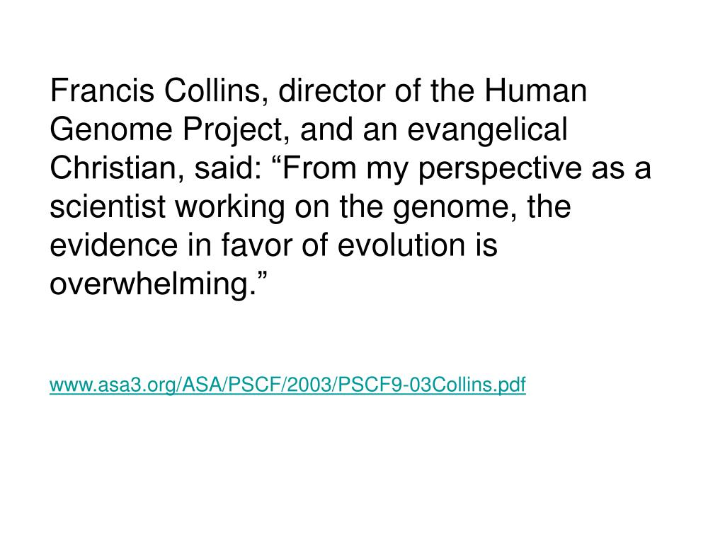 "Francis Collins, director of the Human Genome Project, and an evangelical Christian, said: ""From my perspective as a scientist working on the genome, the evidence in favor of evolution is overwhelming."""