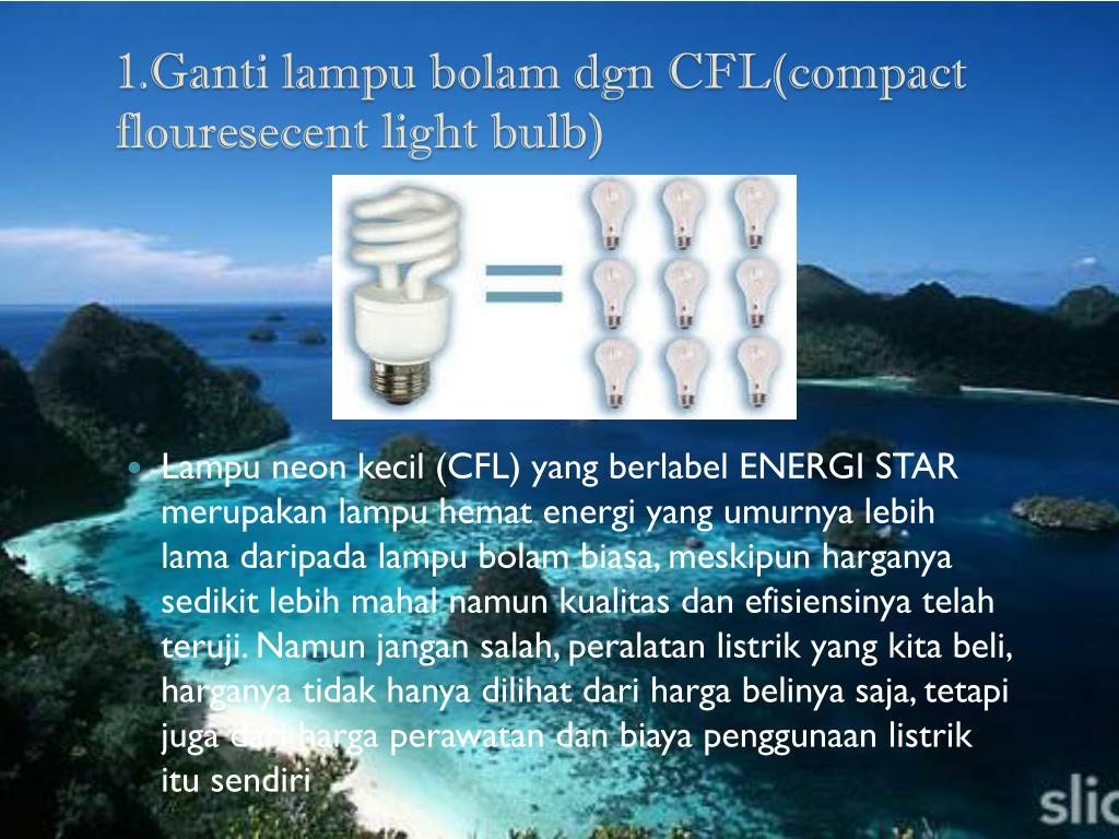1.Ganti lampu bolam dgn CFL(compact flouresecent light bulb)