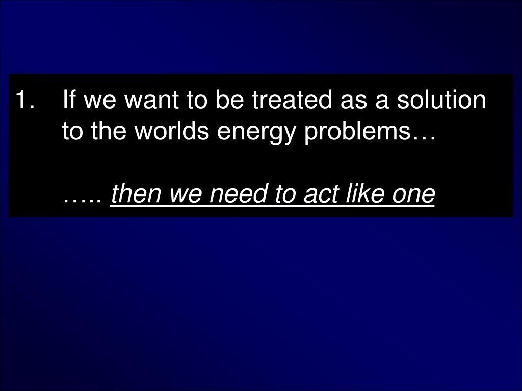 If we want to be treated as a solution to the worlds energy problems…