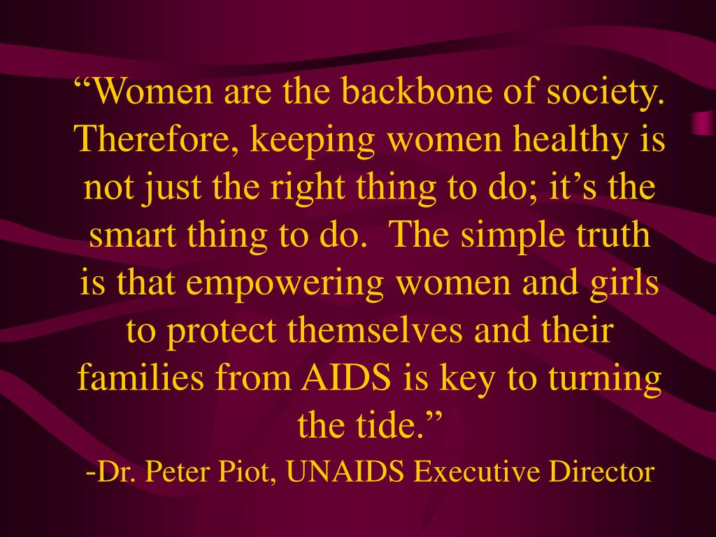 """Women are the backbone of society.  Therefore, keeping women healthy is not just the right thing to do; it's the smart thing to do.  The simple truth is that empowering women and girls to protect themselves and their families from AIDS is key to turning the tide."""