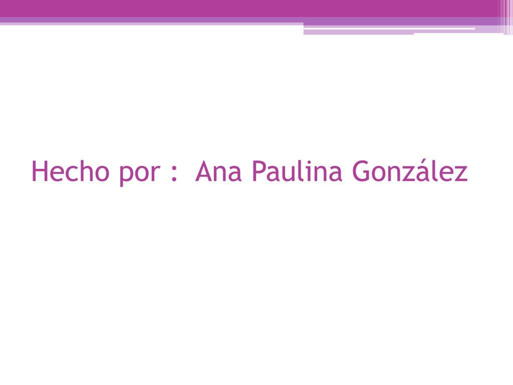 Hecho por :  Ana Paulina González