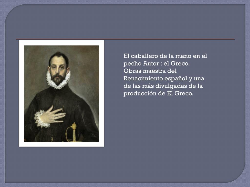 El caballero de la mano en el pecho Autor : el Greco. Obras maestra del Renacimiento español y una de las más divulgadas de la producción de El Greco.