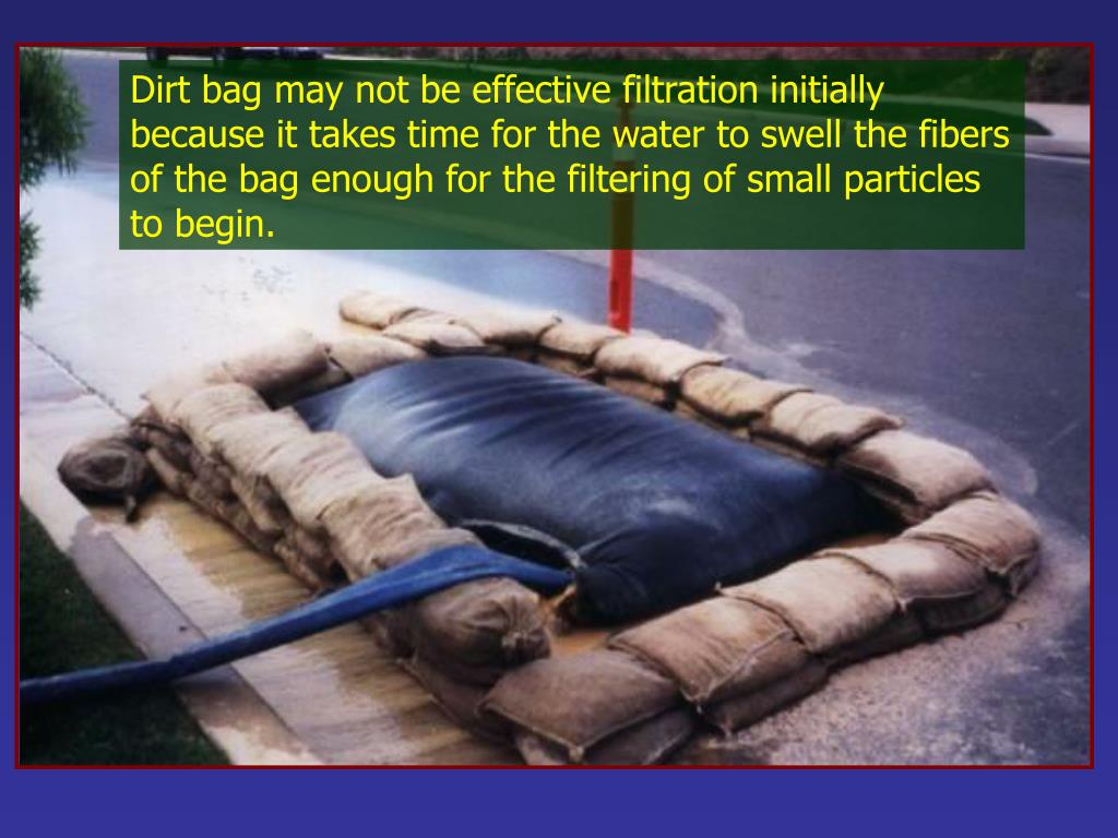 Dirt bag may not be effective filtration initially because it takes time for the water to swell the fibers of the bag enough for the filtering of small particles to begin.
