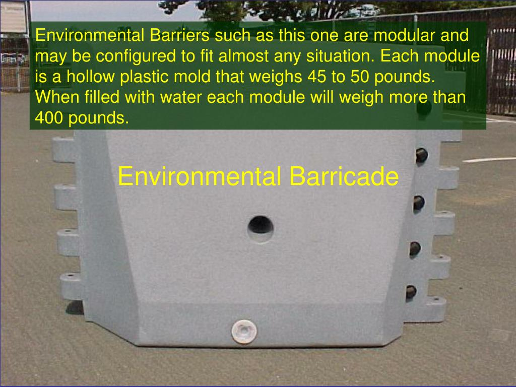 Environmental Barriers such as this one are modular and may be configured to fit almost any situation. Each module is a hollow plastic mold that weighs 45 to 50 pounds. When filled with water each module will weigh more than 400 pounds.