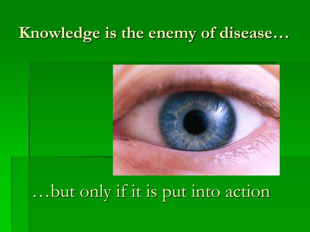 Knowledge is the enemy of disease…