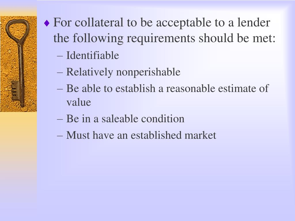 For collateral to be acceptable to a lender the following requirements should be met: