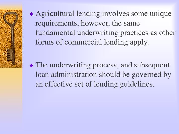Agricultural lending involves some unique requirements, however, the same fundamental underwriting p...