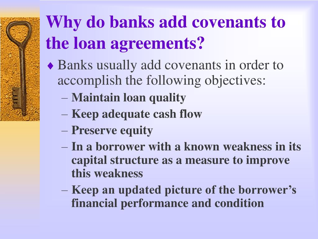 Why do banks add covenants to the loan agreements?