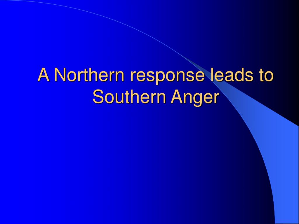 A Northern response leads to Southern Anger