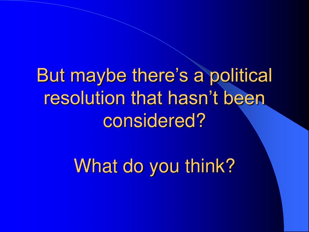 But maybe there's a political resolution that hasn't been considered?