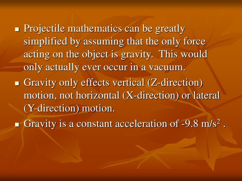 Projectile mathematics can be greatly simplified by assuming that the only force acting on the object is gravity.  This would only actually ever occur in a vacuum.