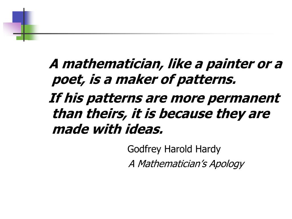A mathematician, like a painter or a poet, is a maker of patterns.