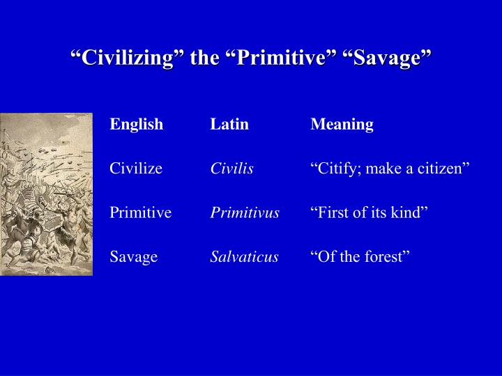 """Civilizing"" the ""Primitive"" ""Savage"""