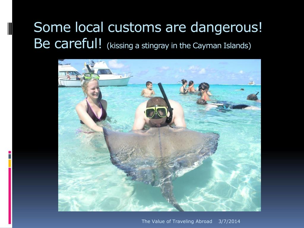 Some local customs are dangerous!  Be careful!