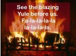 see the blazing yule before us fa la la la la la la la la