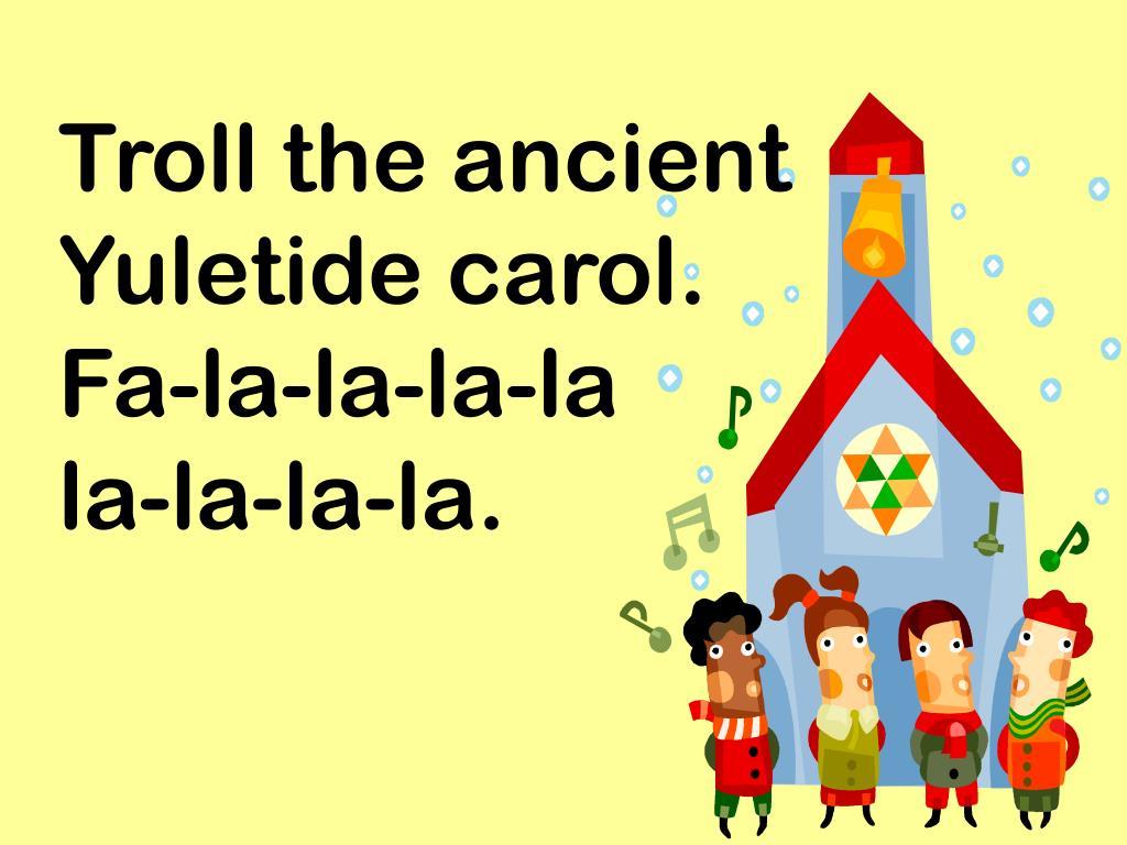 Troll the ancient Yuletide carol.