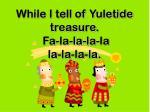 while i tell of yuletide treasure fa la la la la la la la la