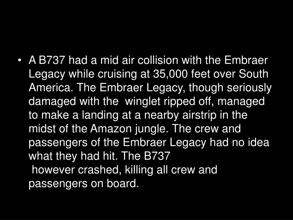 A B737 had a mid air collision with the Embraer Legacy while cruising at 35,000 feet over South America. The Embraer Legacy, though seriously damaged with the  winglet ripped off, managed to make a landing at a nearby airstrip in the midst of the Amazon jungle. The crew and passengers of the Embraer Legacy had no idea what they had hit. The B737