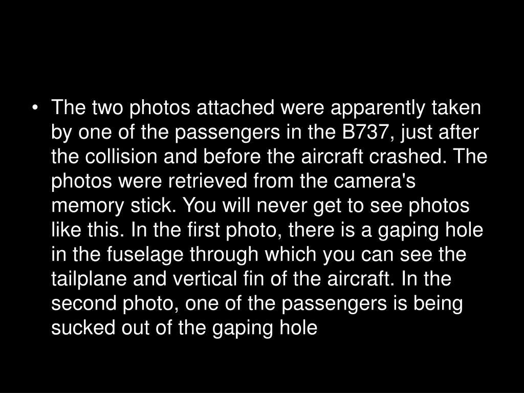 The two photos attached were apparently taken by one of the passengers in the B737, just after the collision and before the aircraft crashed. The photos were retrieved from the camera's memory stick. You will never get to see photos like this. In the first photo, there is a gaping hole in the fuselage through which you can see the tailplane and vertical fin of the aircraft. In the second photo, one of the passengers is being sucked out of the gaping hole