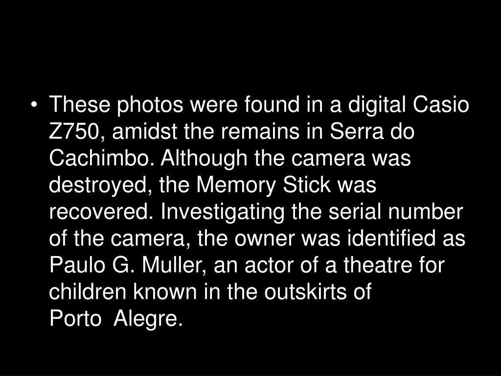 These photos were found in a digital Casio Z750, amidst the remains in Serra do Cachimbo. Although the camera was destroyed, the Memory Stick was recovered. Investigating the serial number of the camera, the owner was identified as Paulo G. Muller, an actor of a theatre for children known in the outskirts of Porto  Alegre.