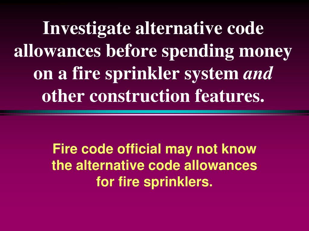 Investigate alternative code allowances before spending money on a fire sprinkler system
