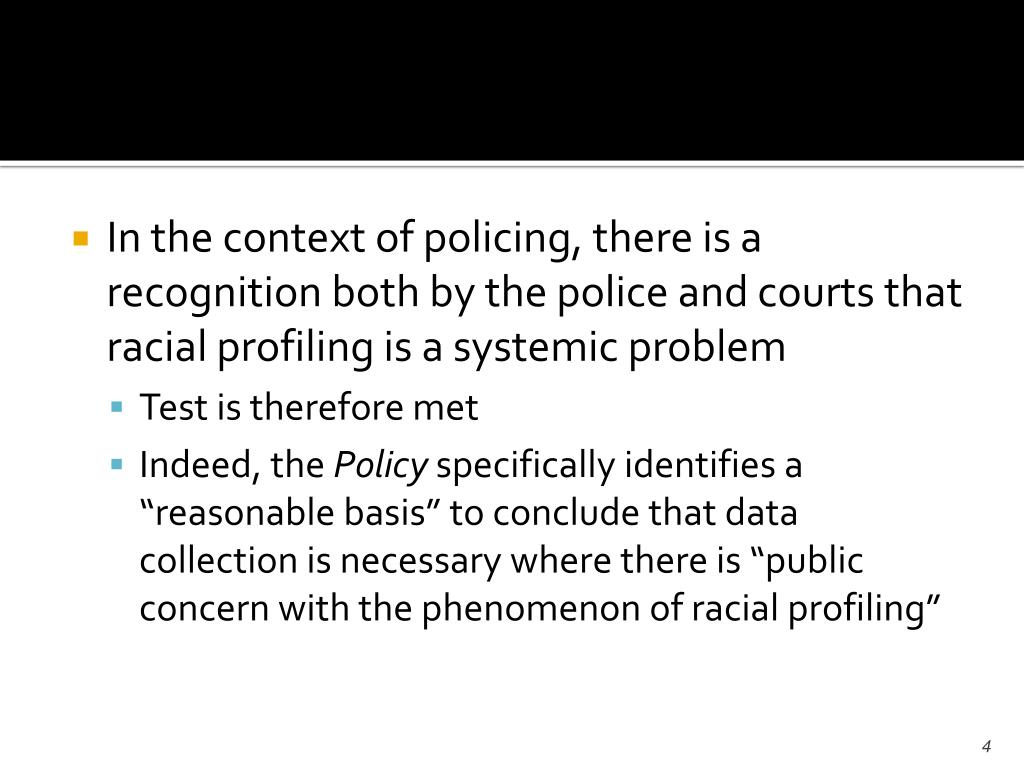 In the context of policing, there is a recognition both by the police and courts that racial profiling is a systemic problem