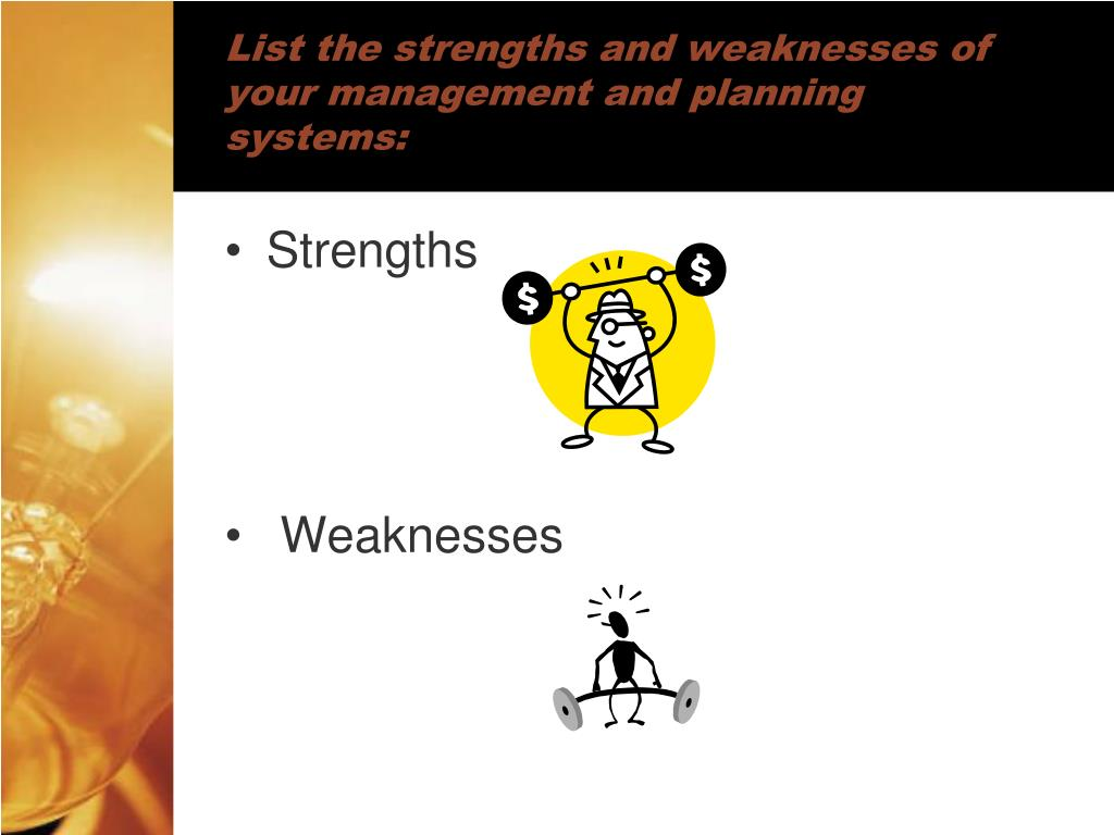 List the strengths and weaknesses of your management and planning systems: