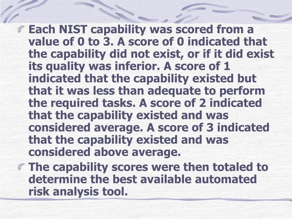 Each NIST capability was scored from a value of 0 to 3. A score of 0 indicated that the capability did not exist, or if it did exist its quality was inferior. A score of 1 indicated that the capability existed but that it was less than adequate to perform the required tasks. A score of 2 indicated that the capability existed and was considered average. A score of 3 indicated that the capability existed and was considered above average.