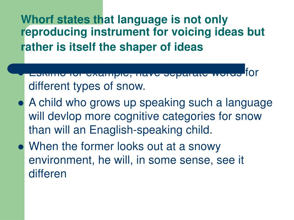 Whorf states that language is not only reproducing instrument for voicing ideas but rather is itself the shaper of ideas