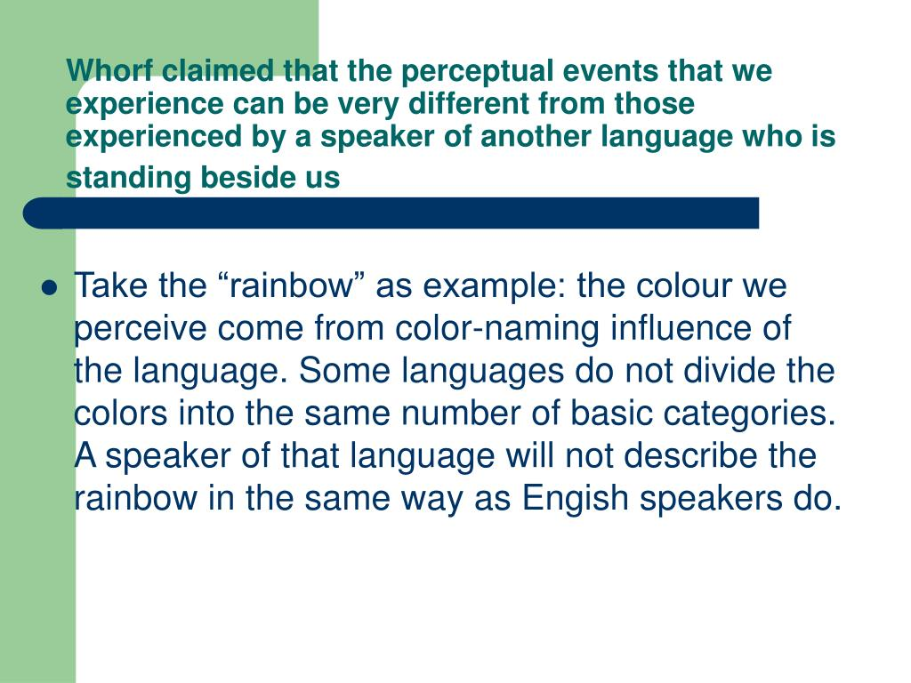 Whorf claimed that the perceptual events that we experience can be very different from those experienced by a speaker of another language who is standing beside us