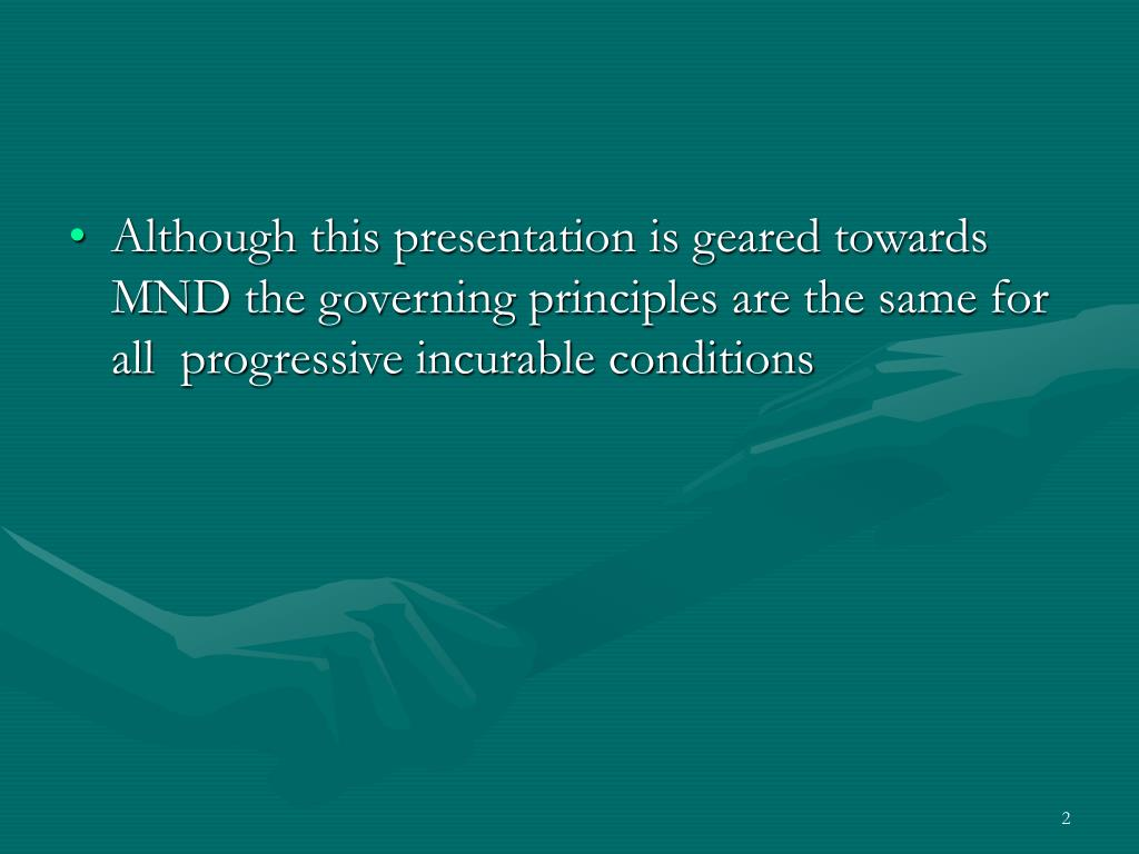 Although this presentation is geared towards MND the governing principles are the same for all  progressive incurable conditions