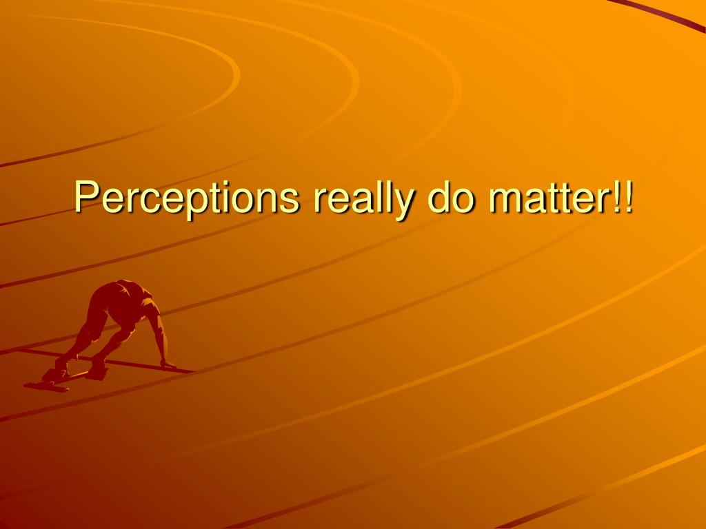 Perceptions really do matter!!