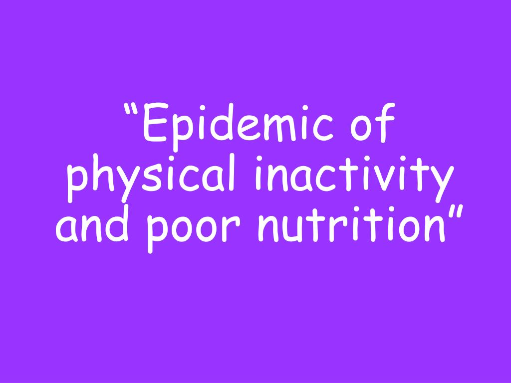 """Epidemic of physical inactivity and poor nutrition"""