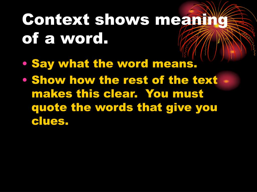 Context shows meaning of a word.