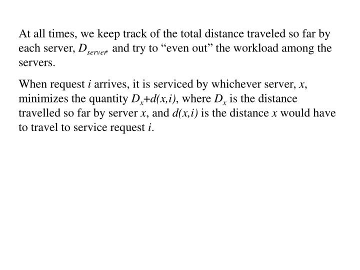 At all times, we keep track of the total distance traveled so far by each server,
