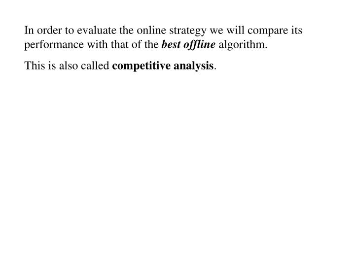 In order to evaluate the online strategy we will compare its performance with that of the